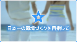 日本一の環境づくりを目指して